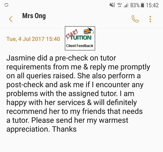 Review from Mrs Ong: Jasmine did a pre-check on tutor requirements from me & reply me promptly on all queries raised. She also perform a post-check and ask me if I encounter any problems with the assigned tutor. I am happy with her services & will definitely recommend her to my friends that needs a tutor. Please send her my warmest appreciation. Thanks.